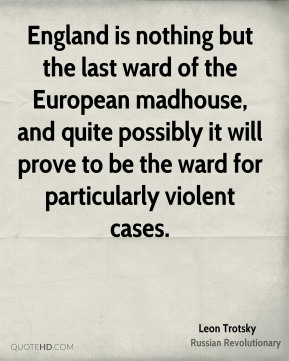 Leon Trotsky - England is nothing but the last ward of the European madhouse, and quite possibly it will prove to be the ward for particularly violent cases.