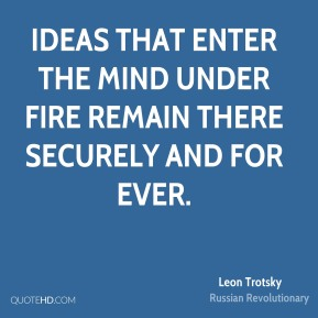 Leon Trotsky - Ideas that enter the mind under fire remain there securely and for ever.