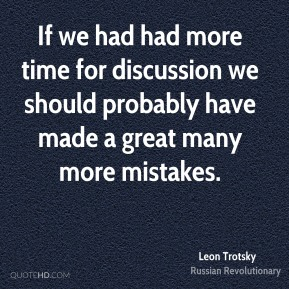 Leon Trotsky - If we had had more time for discussion we should probably have made a great many more mistakes.