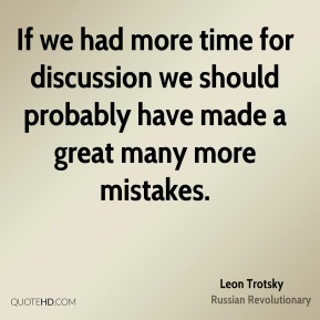 Leon Trotsky - If we had more time for discussion we should probably have made a great many more mistakes.