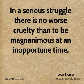 Leon Trotsky - In a serious struggle there is no worse cruelty than to be magnanimous at an inopportune time.