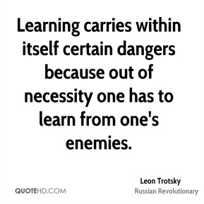 Leon Trotsky - Learning carries within itself certain dangers because out of necessity one has to learn from one's enemies.