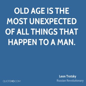 Old age is the most unexpected of all things that happen to a man.
