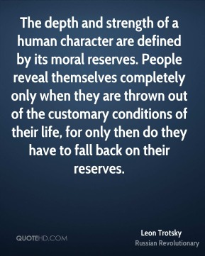 Leon Trotsky - The depth and strength of a human character are defined by its moral reserves. People reveal themselves completely only when they are thrown out of the customary conditions of their life, for only then do they have to fall back on their reserves.