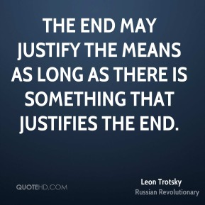 Leon Trotsky - The end may justify the means as long as there is something that justifies the end.