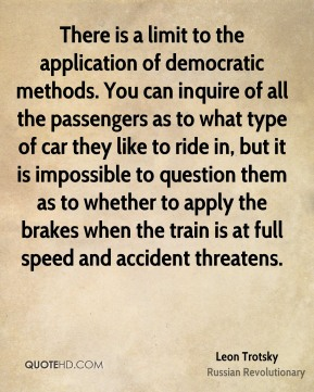 Leon Trotsky - There is a limit to the application of democratic methods. You can inquire of all the passengers as to what type of car they like to ride in, but it is impossible to question them as to whether to apply the brakes when the train is at full speed and accident threatens.