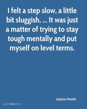 Lleyton Hewitt  - I felt a step slow, a little bit sluggish, ... It was just a matter of trying to stay tough mentally and put myself on level terms.