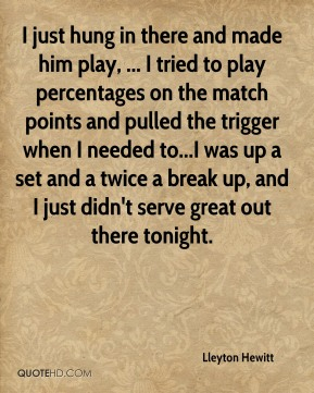 Lleyton Hewitt  - I just hung in there and made him play, ... I tried to play percentages on the match points and pulled the trigger when I needed to...I was up a set and a twice a break up, and I just didn't serve great out there tonight.