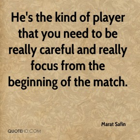 He's the kind of player that you need to be really careful and really focus from the beginning of the match.