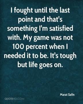 I fought until the last point and that's something I'm satisfied with. My game was not 100 percent when I needed it to be. It's tough but life goes on.