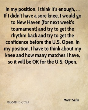 In my position, I think it's enough, ... If I didn't have a sore knee, I would go to New Haven (for next week's tournament) and try to get the rhythm back and try to get the confidence before the U.S. Open. In my position, I have to think about my knee and how many matches I have, so it will be OK for the U.S. Open.