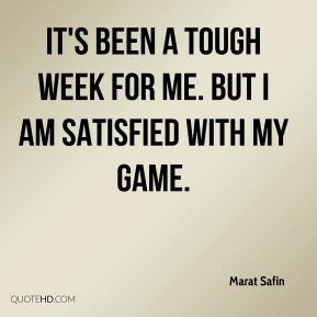 It's been a tough week for me. But I am satisfied with my game.