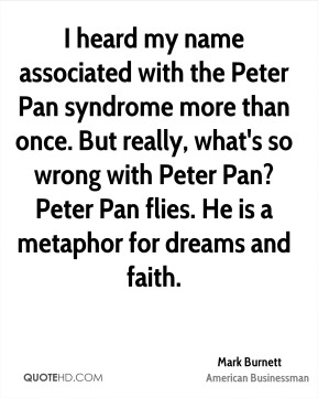 Mark Burnett - I heard my name associated with the Peter Pan syndrome more than once. But really, what's so wrong with Peter Pan? Peter Pan flies. He is a metaphor for dreams and faith.