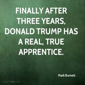 Finally after three years, Donald Trump has a real, true apprentice.