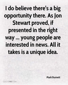 I do believe there's a big opportunity there. As Jon Stewart proved, if presented in the right way ... young people are interested in news. All it takes is a unique idea.