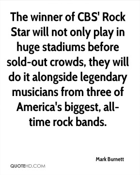 Mark Burnett  - The winner of CBS' Rock Star will not only play in huge stadiums before sold-out crowds, they will do it alongside legendary musicians from three of America's biggest, all-time rock bands.