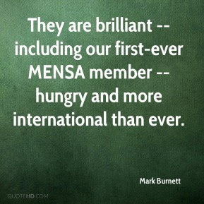 Mark Burnett  - They are brilliant -- including our first-ever MENSA member -- hungry and more international than ever.