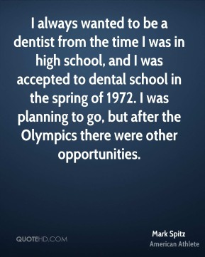 I always wanted to be a dentist from the time I was in high school, and I was accepted to dental school in the spring of 1972. I was planning to go, but after the Olympics there were other opportunities.