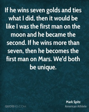 If he wins seven golds and ties what I did, then it would be like I was the first man on the moon and he became the second. If he wins more than seven, then he becomes the first man on Mars. We'd both be unique.
