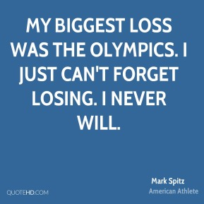 My biggest loss was the Olympics. I just can't forget losing. I never will.