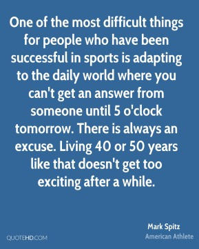 Mark Spitz - One of the most difficult things for people who have been successful in sports is adapting to the daily world where you can't get an answer from someone until 5 o'clock tomorrow. There is always an excuse. Living 40 or 50 years like that doesn't get too exciting after a while.