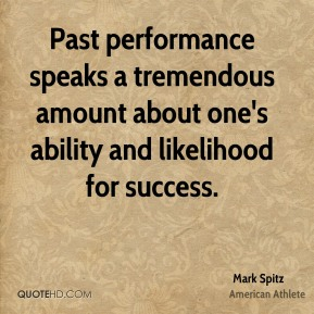 Past performance speaks a tremendous amount about one's ability and likelihood for success.