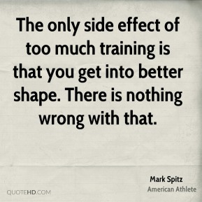 Mark Spitz - The only side effect of too much training is that you get into better shape. There is nothing wrong with that.