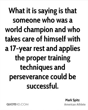 Mark Spitz - What it is saying is that someone who was a world champion and who takes care of himself with a 17-year rest and applies the proper training techniques and perseverance could be successful.