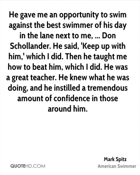 Mark Spitz  - He gave me an opportunity to swim against the best swimmer of his day in the lane next to me, ... Don Schollander. He said, 'Keep up with him,' which I did. Then he taught me how to beat him, which I did. He was a great teacher. He knew what he was doing, and he instilled a tremendous amount of confidence in those around him.