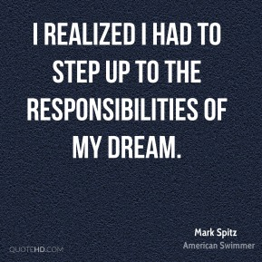 Mark Spitz  - I realized I had to step up to the responsibilities of my dream.