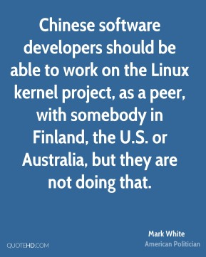 Mark White  - Chinese software developers should be able to work on the Linux kernel project, as a peer, with somebody in Finland, the U.S. or Australia, but they are not doing that.