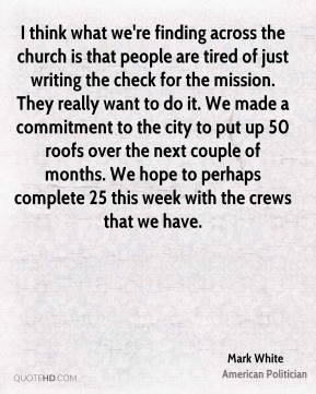 Mark White  - I think what we're finding across the church is that people are tired of just writing the check for the mission. They really want to do it. We made a commitment to the city to put up 50 roofs over the next couple of months. We hope to perhaps complete 25 this week with the crews that we have.