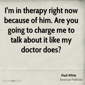Mark White  - I'm in therapy right now because of him. Are you going to charge me to talk about it like my doctor does?