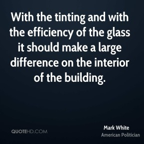 Mark White  - With the tinting and with the efficiency of the glass it should make a large difference on the interior of the building.