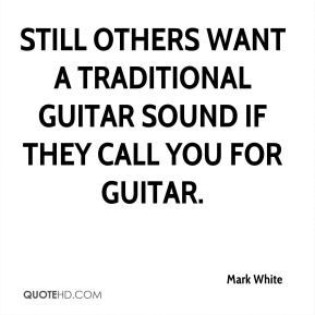 Mark White - Still others want a traditional guitar sound if they call you for guitar.