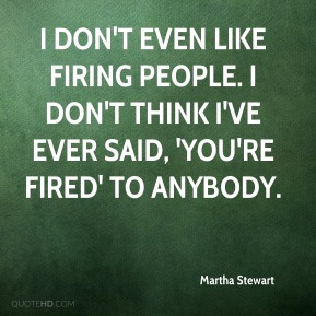 Martha Stewart - I don't even like firing people. I don't think I've ever said, 'You're fired' to anybody.