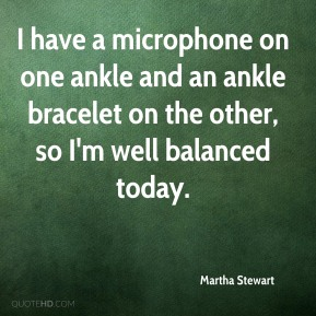 Martha Stewart - I have a microphone on one ankle and an ankle bracelet on the other, so I'm well balanced today.
