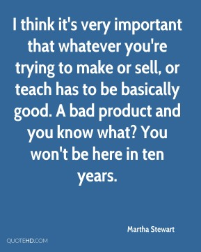 Martha Stewart - I think it's very important that whatever you're trying to make or sell, or teach has to be basically good. A bad product and you know what? You won't be here in ten years.