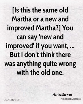 [Is this the same old Martha or a new and improved Martha?] You can say 'new and improved' if you want, ... But I don't think there was anything quite wrong with the old one.