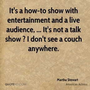 It's a how-to show with entertainment and a live audience, ... It's not a talk show ? I don't see a couch anywhere.