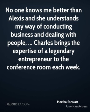 Martha Stewart  - No one knows me better than Alexis and she understands my way of conducting business and dealing with people, ... Charles brings the expertise of a legendary entrepreneur to the conference room each week.