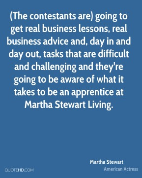 (The contestants are) going to get real business lessons, real business advice and, day in and day out, tasks that are difficult and challenging and they're going to be aware of what it takes to be an apprentice at Martha Stewart Living.