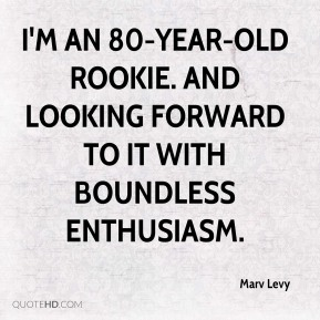 Marv Levy  - I'm an 80-year-old rookie. And looking forward to it with boundless enthusiasm.