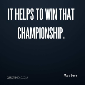 Marv Levy  - It helps to win that championship.