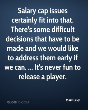 Marv Levy  - Salary cap issues certainly fit into that. There's some difficult decisions that have to be made and we would like to address them early if we can. ... It's never fun to release a player.