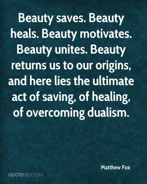 Matthew Fox - Beauty saves. Beauty heals. Beauty motivates. Beauty unites. Beauty returns us to our origins, and here lies the ultimate act of saving, of healing, of overcoming dualism.
