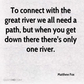 To connect with the great river we all need a path, but when you get down there there's only one river.