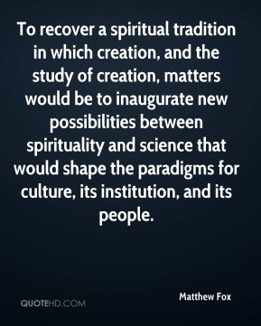 To recover a spiritual tradition in which creation, and the study of creation, matters would be to inaugurate new possibilities between spirituality and science that would shape the paradigms for culture, its institution, and its people.