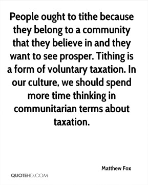 Matthew Fox  - People ought to tithe because they belong to a community that they believe in and they want to see prosper. Tithing is a form of voluntary taxation. In our culture, we should spend more time thinking in communitarian terms about taxation.