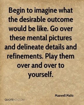 Begin to imagine what the desirable outcome would be like. Go over these mental pictures and delineate details and refinements. Play them over and over to yourself.